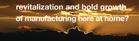 Or will we strive for the revitalization and bold growth of manufacturing here at home?